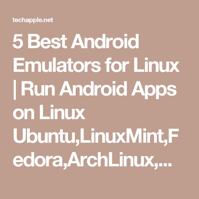 5 Best Android Emulators for Linux   Run Android Apps on Linux Ubuntu,LinuxMint,Fedora,ArchLinux,OpenSUSE,Mageia,CentOS etc-TechApple - Communicating Technology In an Easy Way