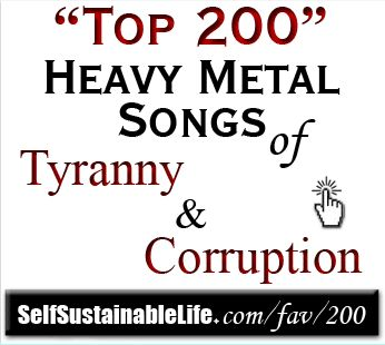 #TyrannicalTruths Top 200 Heavy Metal Songs of Tyranny and Corruption You will be surprised of the amount of heavy metal Songs have been written in the past few decades that are *Patriotic, or speak out and speak up in the face of Tyranny & corruption. Click link to check these out! These song are excellent! And have a real message -> http://selfsustainablelife.com/top-200-heavy-metal-songs-of-tyranny-corruption.html