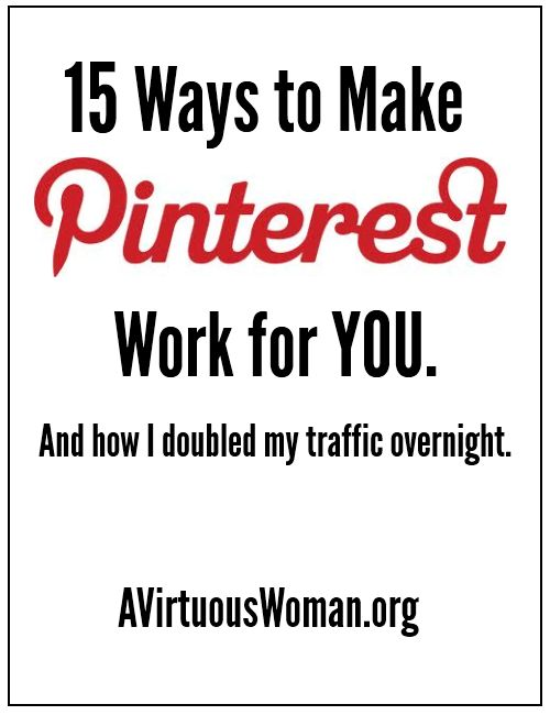 15 Ways to Make Pinterest Work for You and how I doubled my traffic overnight! Learn how to grow your blog readership with Pinterest! @ AVirtuousWoman.org
