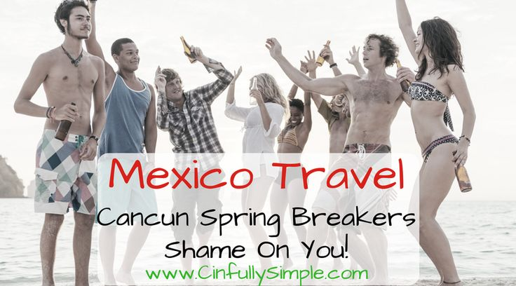 Mexico Travel - Cancun Spring Breakers Shame on You. If you can't respect another country's culture while traveling there, maybe you should stay home.