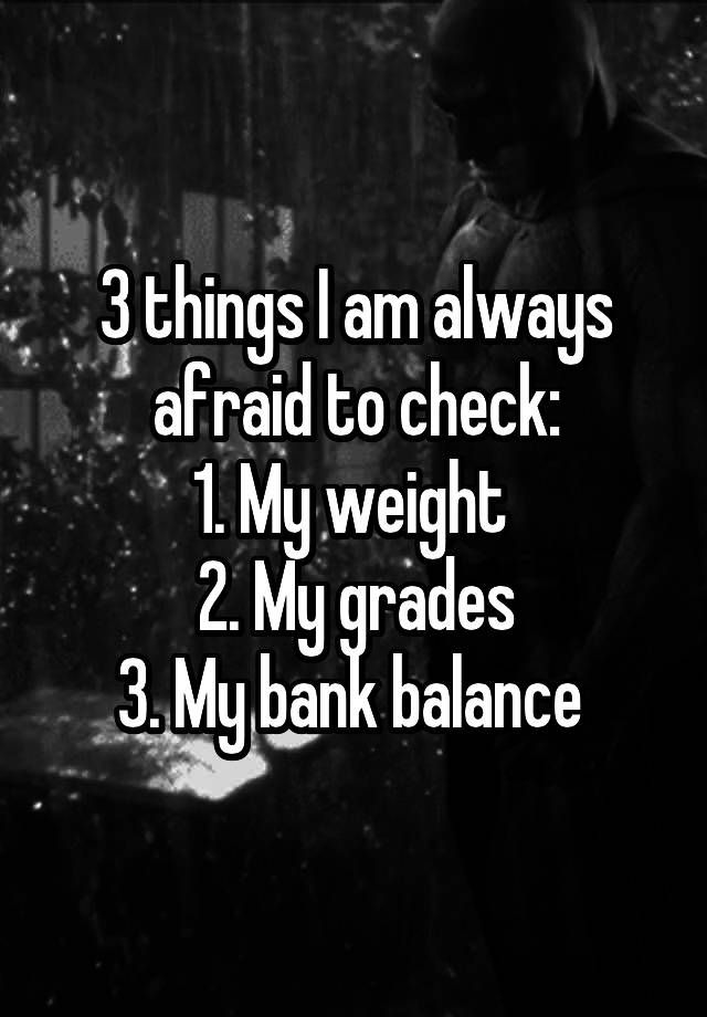 """""""3 things I am always afraid to check: 1. My weight  2. My grades 3. My bank balance """""""
