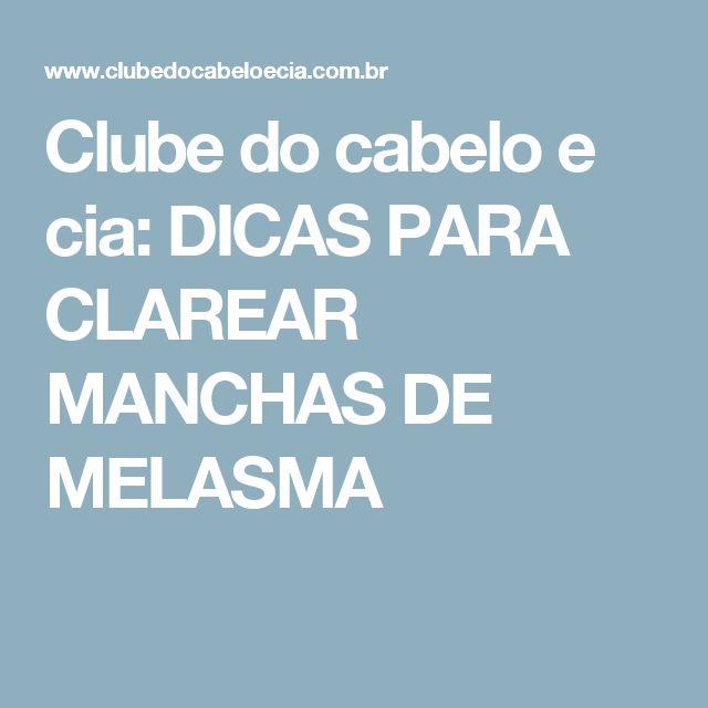 Clube do cabelo e cia: DICAS PARA CLAREAR MANCHAS DE MELASMA