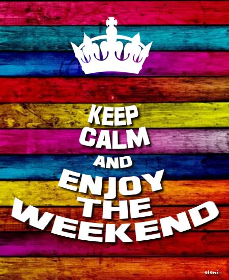 KEEP CALM AND ENJOY THE WEEKEND - created by eleni