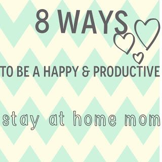 8 ways to be a happy & productive stay at home mom - and good advice even if you aren't at home full time!