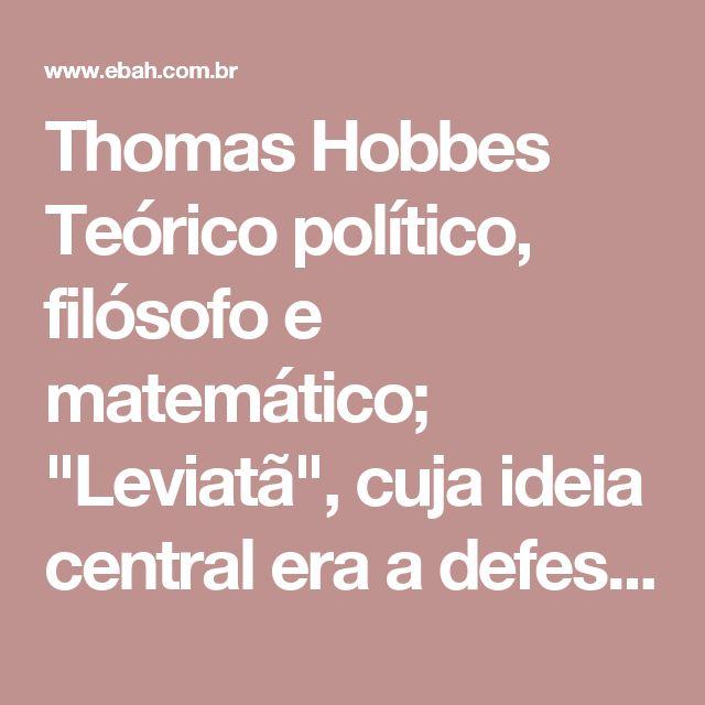 """Thomas Hobbes  Teórico político, filósofo e matemático;  """"Leviatã"""", cuja ideia central era a defesa do absolutismo e a elaboração da tese do contrato social;  Pregava um governo centralizador;  Influenciado pelas idéias do mecanicismo do universo e pelo cartesianismo;  Com ajuda de Galileu Galilei, desenvolveu uma filosofia social;  Defensor da monarquia, suas idéias não foram aceitas na época em que viveu por ser ateu;  Defendia que a igreja cristã deveria ser administrada pelo monarca, que…"""