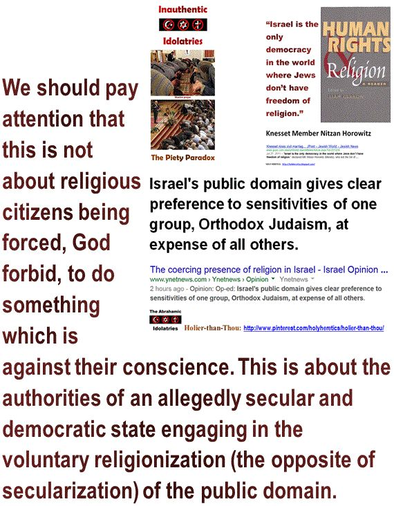 Israel's public domain gives clear preference to sensitivities of one group, Orthodox Judaism, at expense of all others.  We should pay attention that this is not about religious citizens being forced, God forbid, to do something which is against their conscience. This is about the authorities of an allegedly secular and democratic state engaging in the voluntary religionization (the opposite of secularization) of the public domain. http://www.pinterest.com/pin/540924605216465014/