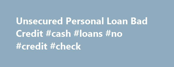 Unsecured Personal Loan Bad Credit #cash #loans #no #credit #check http://loan-credit.remmont.com/unsecured-personal-loan-bad-credit-cash-loans-no-credit-check/  #unsecured personal loans bad credit # It is rather handy for Unsecured personal loan bad credit the reason that quantities of dollars are on auto-pilot placed with your banking company accounts on consent. They won t need guarantee and they wouldn t need to look at your credit rating, in contrast to financial institutions. The […]