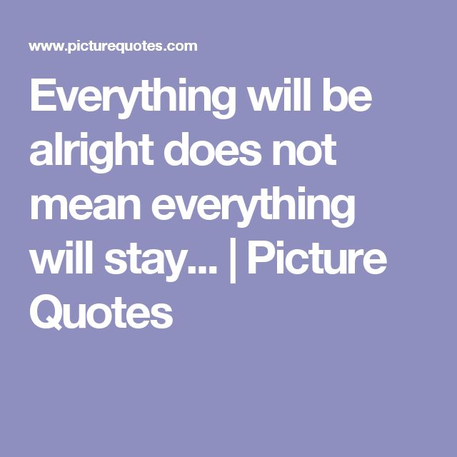 Everything will be alright does not mean everything will stay... | Picture Quotes