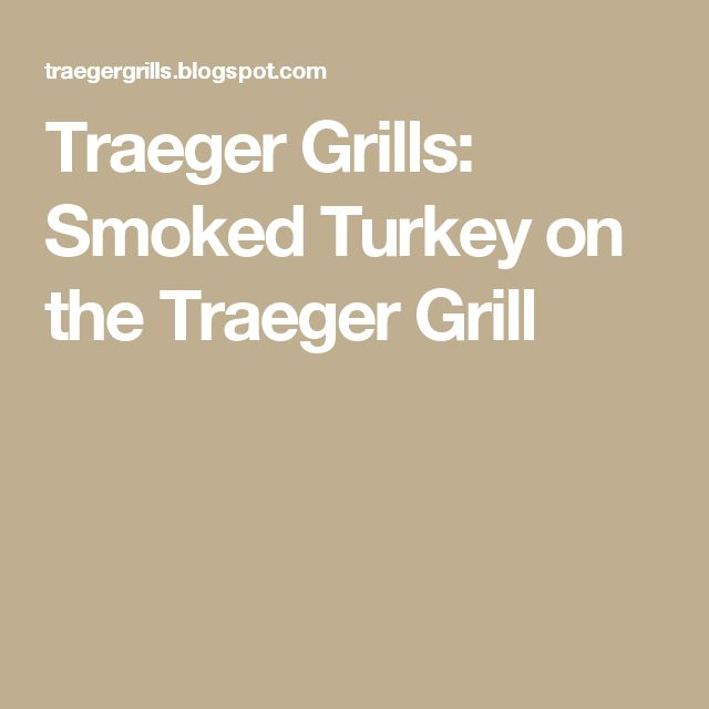 Traeger Grills: Smoked Turkey on the Traeger Grill