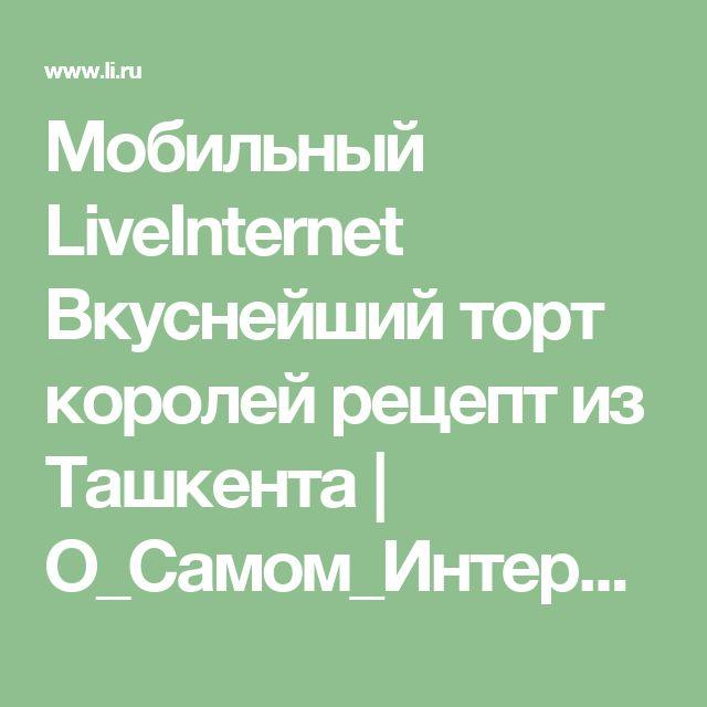 Мобильный LiveInternet Вкуснейший торт королей рецепт из Ташкента   О_Самом_Интересном - Самое Интересное  