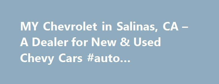 MY Chevrolet in Salinas, CA – A Dealer for New & Used Chevy Cars #auto #transportation http://usa.remmont.com/my-chevrolet-in-salinas-ca-a-dealer-for-new-used-chevy-cars-auto-transportation/  #salinas auto mall # MY Chevrolet in Salinas Near Santa Cruz, California Thank you for choosing MY Chevrolet in Salinas, California. We are a new and used car, truck, and SUV dealership, offering vehicle sales, financing, auto parts, and service for Monterey and Santa Cruz! Conveniently accessible from…