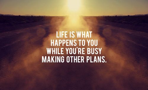 """Life is what happens to you while you're busy making other plans."""