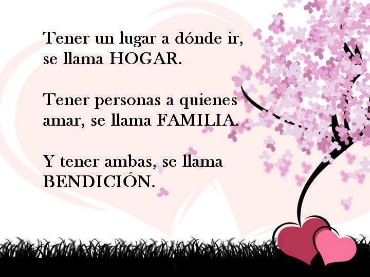 Tener un lugar a dónde ir, se llama Hogar. Tener personas a quienes amar, se llama Familia. Y tener ambas, se llama Bendicion
