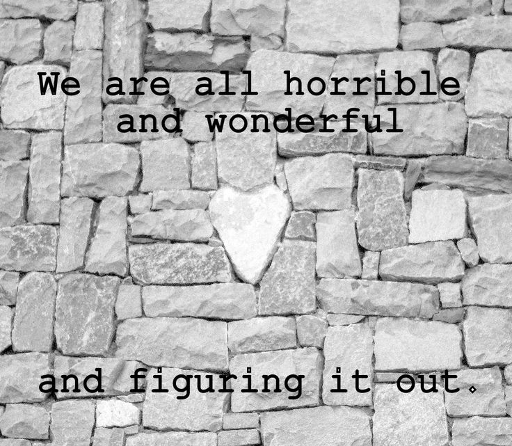We are all horrible and wonderful and figuring it out. - Harris Wittels