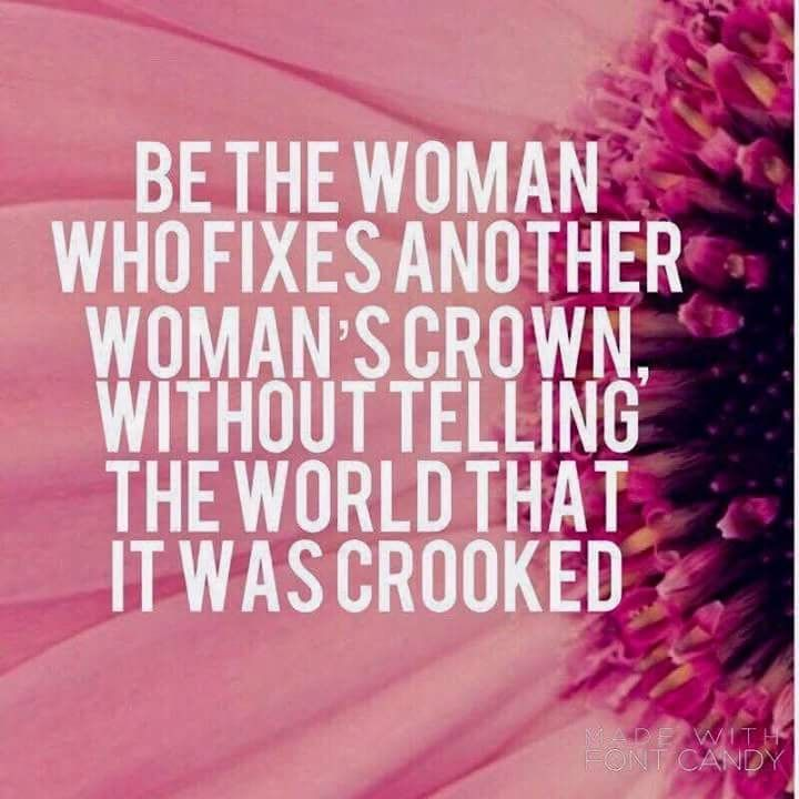 Be the woman who fixes another woman's crown, without ...