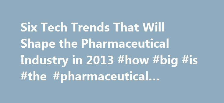 Six Tech Trends That Will Shape the Pharmaceutical Industry in 2013 #how #big #is #the #pharmaceutical #industry http://pharma.remmont.com/six-tech-trends-that-will-shape-the-pharmaceutical-industry-in-2013-how-big-is-the-pharmaceutical-industry/  #pharmaceutical industry overview 2013 # Six Tech Trends That Will Shape the Pharmaceutical Industry in 2013 Life sciences companies face unprecedented challenges as revenues come under pressure as a consequence of pricing pressures caused by…