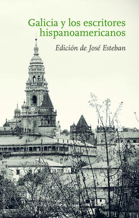 Galicia y los escritores hispanoamericanos / edición de José Esteban