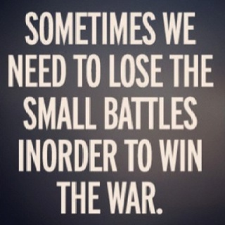 """""""Sometimes we need to lose the small battles, inorder to win the war."""" 