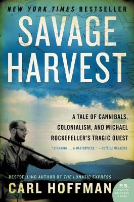 Savage Harvest: A Tale of Cannibals, Colonialism, and Michael Rockefeller's Tragic Quest By Carl Hoffman