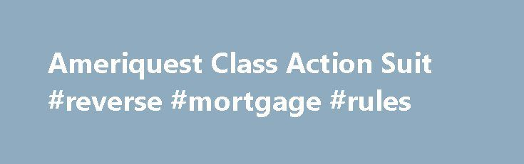 Ameriquest Class Action Suit #reverse #mortgage #rules http://mortgage.remmont.com/ameriquest-class-action-suit-reverse-mortgage-rules/  #ameriquest mortgage # Ameriquest Class Action Suit If you recently received this notice from your state that you are eligible to participate in an Ameriquest settlement, please be advised. If you accept the offer, it will disqualify you from participating in the nationwide class action suit against Ameriquest. If you are not satisfied with the offer from…