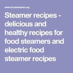 Steamer recipes - delicious and healthy recipes for food steamers and electric food steamer recipes