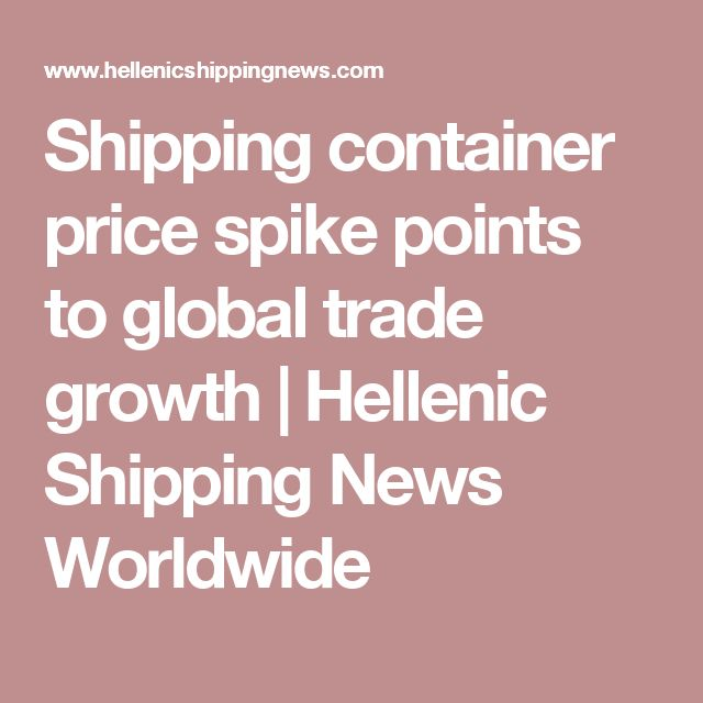 Shipping container price spike points to global trade growth | Hellenic Shipping News Worldwide