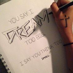 Vous dites que je rêve trop grand. Je dis que vous pensez trop petit.