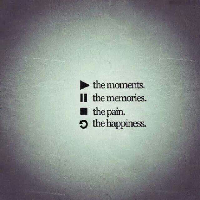 play the moments, pause the memories, stop the pain, refresh the happiness