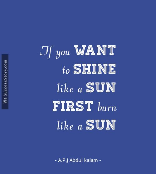 If you want to shine .............. Find more A.P.J Abdul kalam quotes http://successstory.com/quotes #inspirationalquotes #abdulkalamquotes