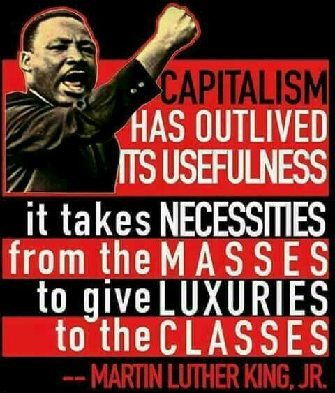 Capitalism has outlived its usefulness - it takes necessities from the masses to give luxuries to the classes. - Martin Luther King