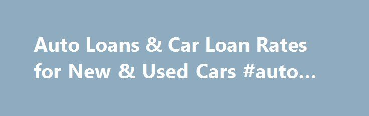 Auto Loans & Car Loan Rates for New & Used Cars #auto #carriers http://france.remmont.com/auto-loans-car-loan-rates-for-new-used-cars-auto-carriers/  #bad credit auto refinance # Auto Loans Shopping for the best auto loans? Whether you are looking for the best car loan rates for a new or used vehicle, or you want to refinance an auto loan, we can help. Today's auto loan rates are displayed in our helpful car loan calculator. Get the lowest rate when you compare rates from multiple lenders…