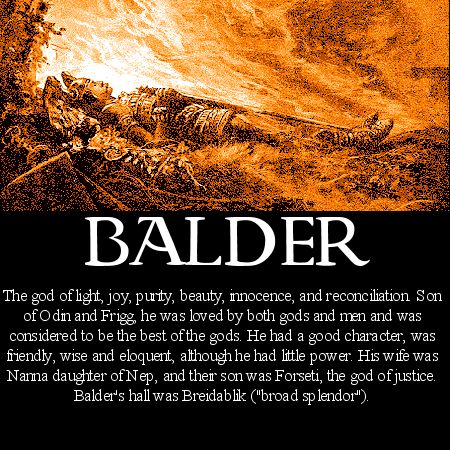 *Norse mythology Balder - Baldur was one of the most beloved of all the gods. The son of Odin, the chief of the gods, and the benevolent sorceress goddess Frigg, Baldur was a generous, joyful, and courageous character who gladdened the hearts of all who spent time with him. When, therefore, he began to have ominous dreams of some grave misfortune befalling him, the fearful gods appointed Odin to discover their meaning.
