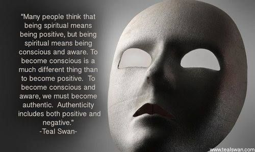 """Many people think that being spiritual means being positive, but being spiritual means being conscious and aware. To become conscious is a much different thing than to become positive. To become conscious and aware, we must become authentic. Authenticity includes both positive and negative."" - Teal Swan"