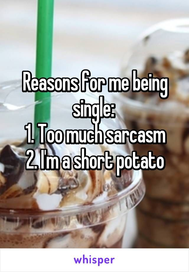 Reasons for me being single:  1. Too much sarcasm 2. I'm a short potato