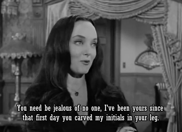 """Morticia Addams - """"I've been yours since that first day your carved my initials in you leg."""""""