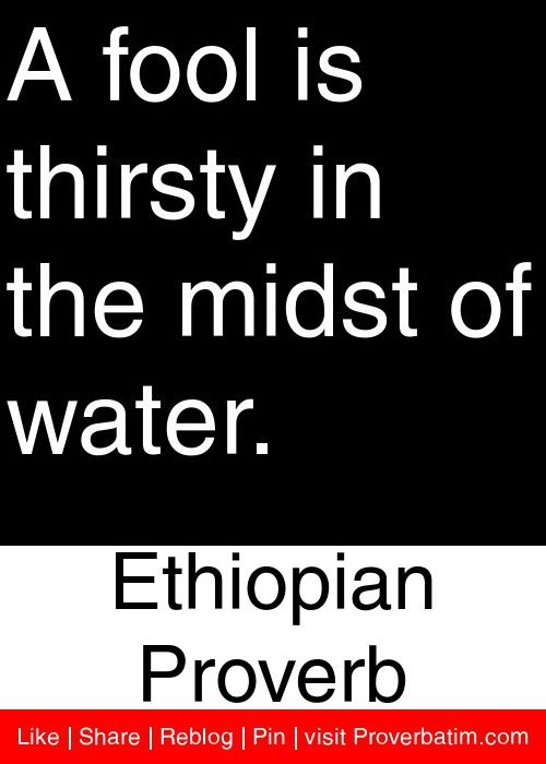A fool is thirsty in the midst of water. - Ethiopian Proverb #proverbs #quotes