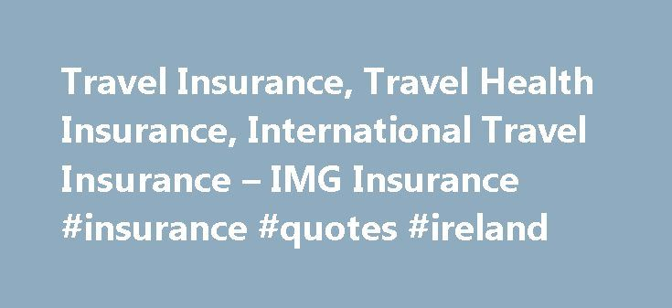 Travel Insurance, Travel Health Insurance, International Travel Insurance – IMG Insurance #insurance #quotes #ireland http://insurance.remmont.com/travel-insurance-travel-health-insurance-international-travel-insurance-img-insurance-insurance-quotes-ireland/  #travel insurance # Coverage Without Boundaries Welcome For more than 20 years, IMG has dedicated its efforts to providing internationalmedical insurance, travel insurance and impeccable serviceto the international community. It's…