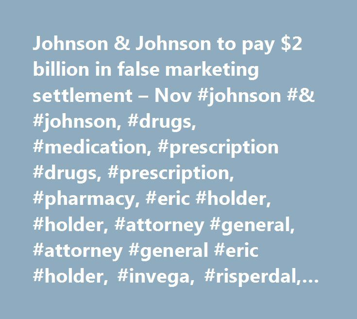 Johnson & Johnson to pay $2 billion in false marketing settlement – Nov #johnson #& #johnson, #drugs, #medication, #prescription #drugs, #prescription, #pharmacy, #eric #holder, #holder, #attorney #general, #attorney #general #eric #holder, #invega, #risperdal, #natrecor http://sacramento.remmont.com/johnson-johnson-to-pay-2-billion-in-false-marketing-settlement-nov-johnson-johnson-drugs-medication-prescription-drugs-prescription-pharmacy-eric-holder-holder-attorney-ge/  # Johnson Johnson to…