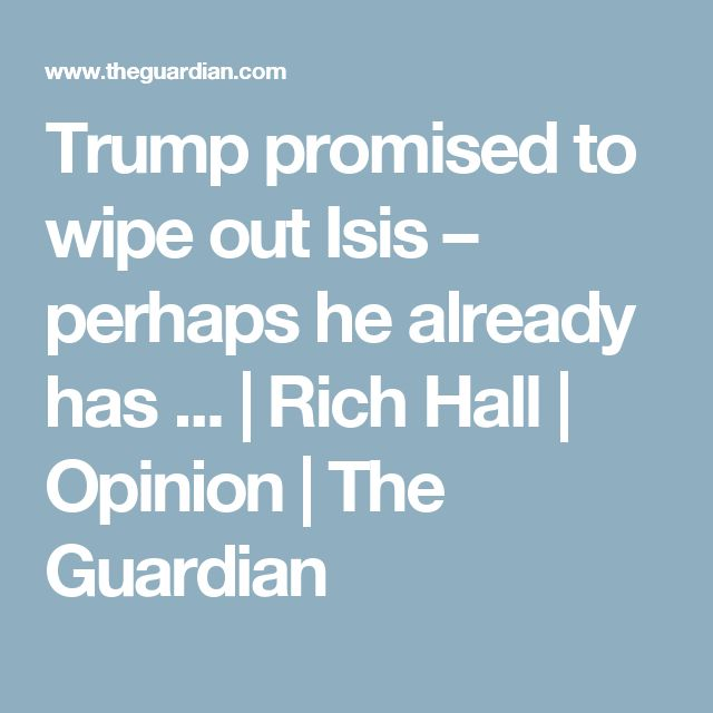 Trump promised to wipe out Isis – perhaps he already has ... | Rich Hall | Opinion | The Guardian