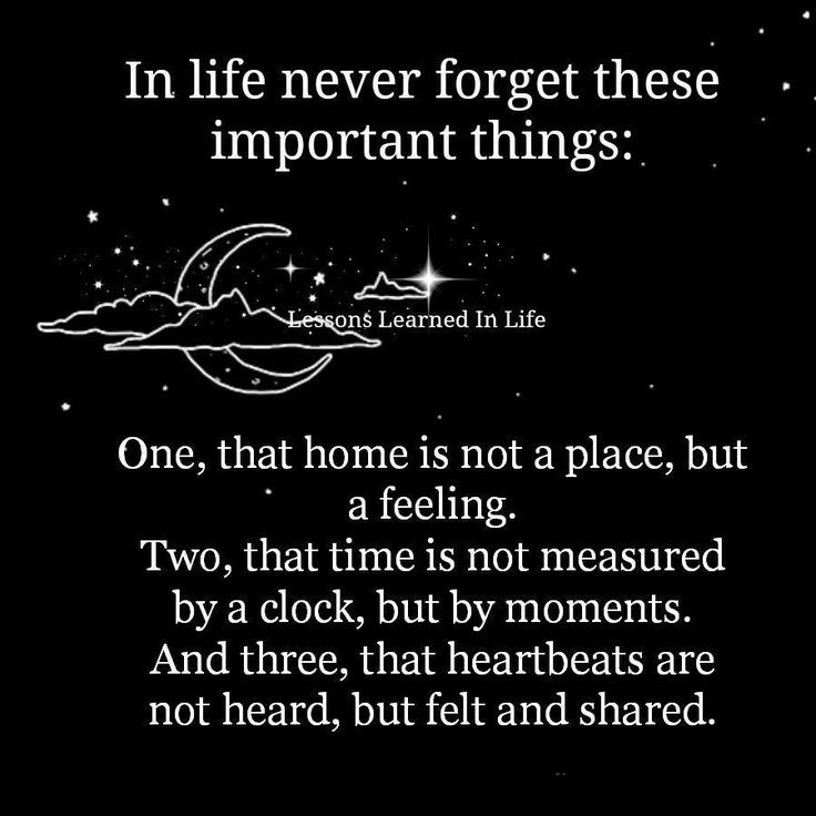 In life never forget these important things:  One, that home is not a place, but a feeling. Two, that time is not measured by a clock, but by moments. And three, that heartbeats are not heard, but felt and shared.