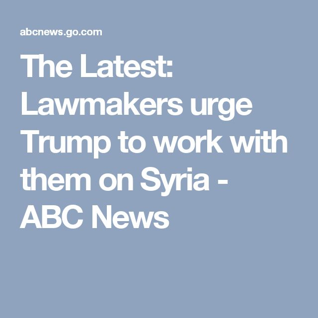 The Latest: Lawmakers urge Trump to work with them on Syria - ABC News