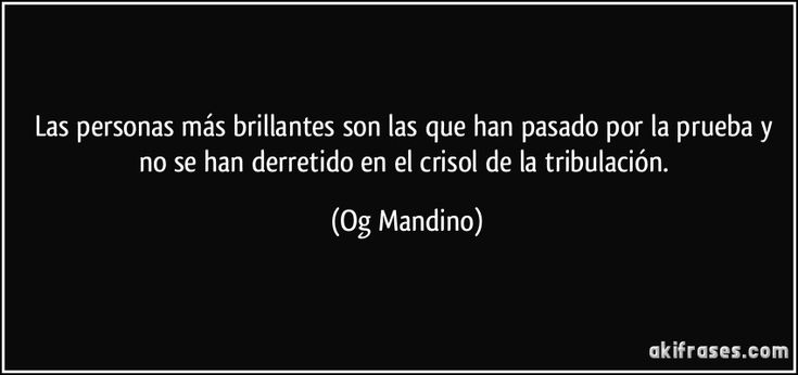 Las personas más brillantes son las que han pasado por la prueba y no se han derretido en el crisol de la tribulación. (Og Mandino)