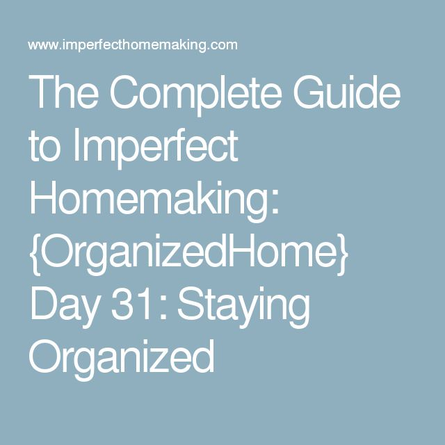The Complete Guide to Imperfect Homemaking: {OrganizedHome} Day 31: Staying Organized