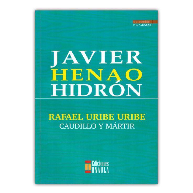 Rafael Uribe Uribe. Caudillo y Mártir  – Javier Henao Hidrón – Ediciones UNAULA www.librosyeditores.com Editores y distribuidores.