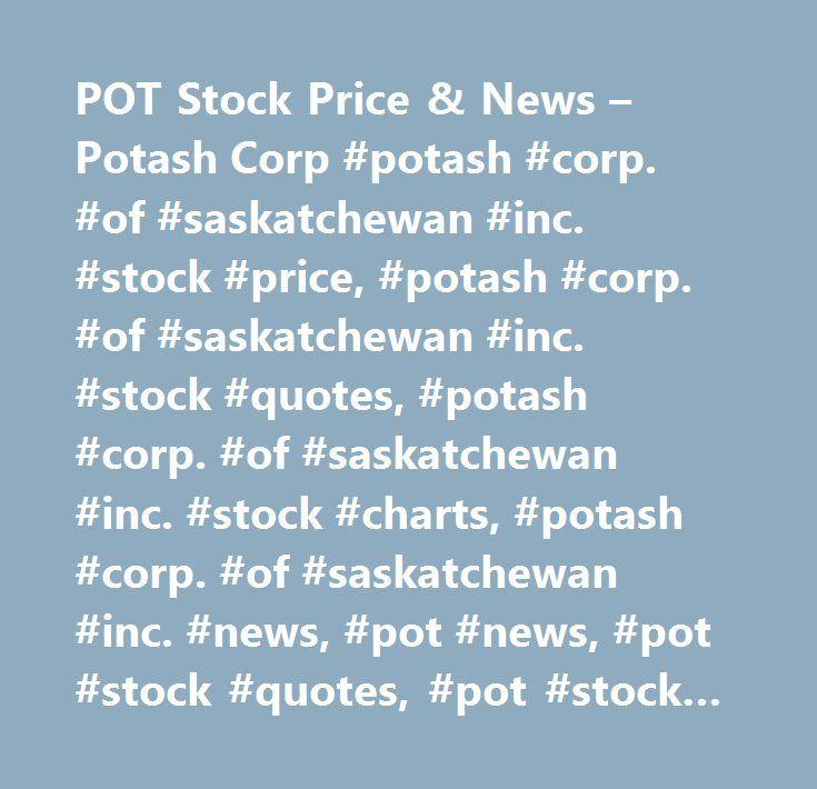POT Stock Price & News – Potash Corp #potash #corp. #of #saskatchewan #inc. #stock #price, #potash #corp. #of #saskatchewan #inc. #stock #quotes, #potash #corp. #of #saskatchewan #inc. #stock #charts, #potash #corp. #of #saskatchewan #inc. #news, #pot #news, #pot #stock #quotes, #pot #stock #charts, #pot #financials, #pot #stock #price, #pot #earnings, #pot #estimates, #pot #price #per #share, #pot #key #stock #data, #pot #shares, #pot #historical #stock #charts…