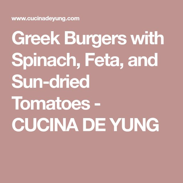 Greek Burgers with Spinach, Feta, and Sun-dried Tomatoes - CUCINA DE YUNG