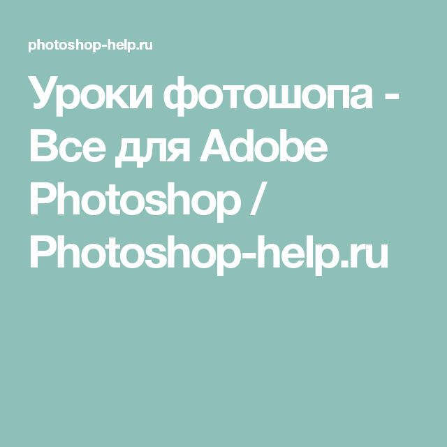 Уроки фотошопа - Все для Adobe Photoshop / Photoshop-help.ru