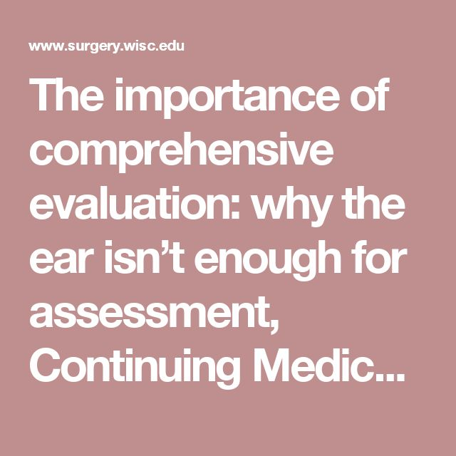 The importance of comprehensive evaluation: why the ear isn't enough for assessment, Continuing Medical Education (CME) Courses, Department of Surgery, University of Wisconsin-Madison