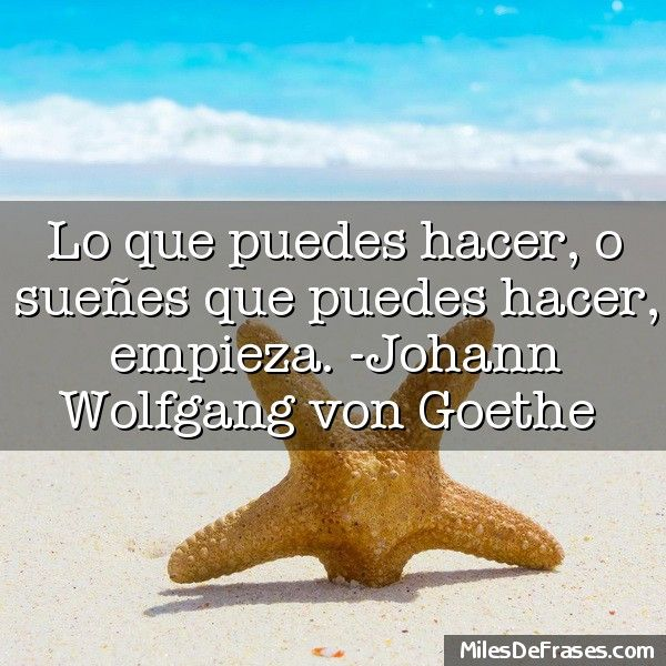 Lo que puedes hacer o sueñes que puedes hacer empieza. -Johann Wolfgang von Goethe