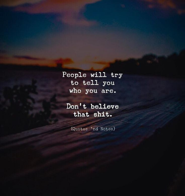 People will try to tell you who you are. Don't believe that shit.